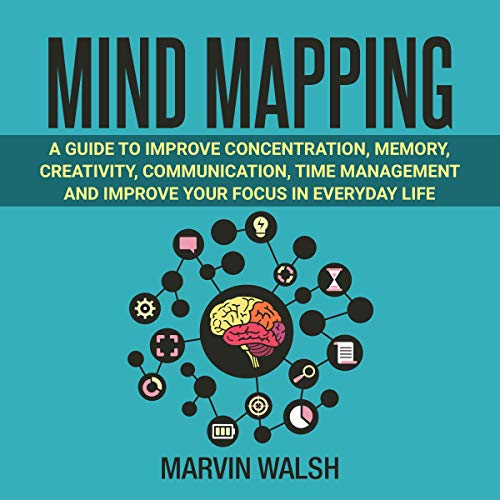 Mind Mapping: A Guide to Improve Concentration, Memory, Creativity, Communication, Time Management and Improve Your Focus in Everyday Life