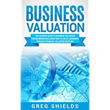 Business Valuation: The Ultimate Guide to Business Valuation for Beginners, Including How to Value a Business Through Financial Valuation Methods