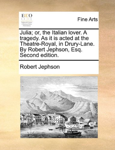 Read Online Julia; or, the Italian lover. A tragedy. As it is acted at the Theatre-Royal, in Drury-Lane. By Robert Jephson, Esq. Second edition. ebook