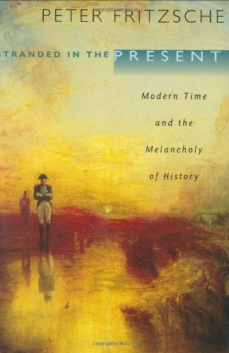 Stranded in the Present: Modern Time and the Melancholy of History 1st edition by Fritzsche, Peter (2004) Hardcover