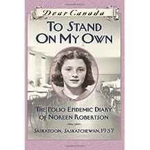 Dear Canada: To Stand on My Own: The Polio Epidemic Diary of Noreen Robertson, Saskatoon, Saskatchewan, 1937