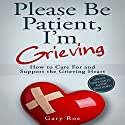 Please Be Patient, I'm Grieving: How to Care for and Support the Grieving Heart Audiobook by Gary Roe Narrated by Gary Roe