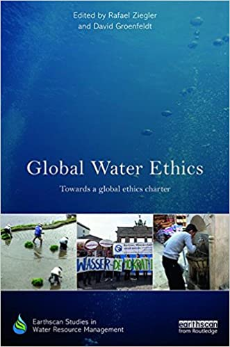 Global Water Ethics: Towards a global ethics charter (Earthscan Studies in Water Resource Management)