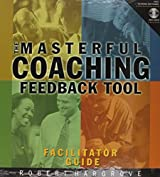 Masterful Coaching Feedback Tool: Grow Your Business, Multiply Your Profits, Win the Talent War! (Facilitator's Guide and Instruments)