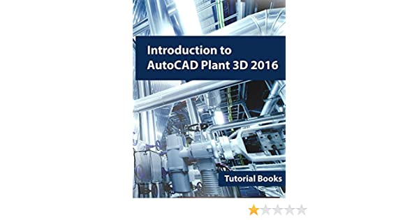 Introduction To Autocad Plant 3D 2016, Tutorial Books, Ebook