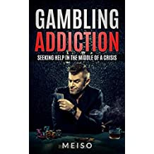 Gambling Addiction: Seeking Help In The Middle Of A Crisis (Blackjack Poker Craps Tables Battling Depression Losing Homes Itch Casinos)