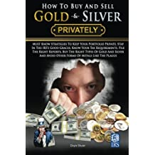 How To Buy And Sell Gold & Silver PRIVATELY: Must Know Strategies To Keep Your Portfolio Private, Stay In The IRS's Good Graces, Know Your Tax Requirements, File The Right Reports, Buy The Right Types Of Gold And Silver And Avoice Other Forms Of Metals Like The Plague