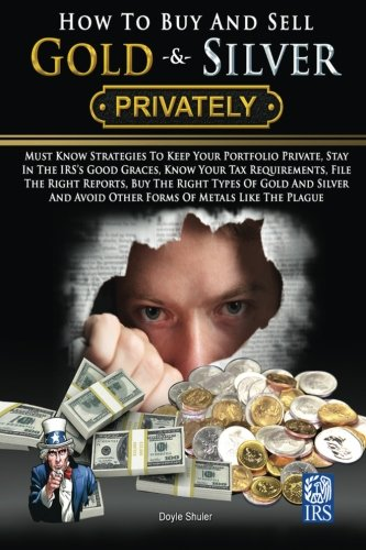How To Buy And Sell Gold   Silver Privately  Must Know Strategies To Keep Your Portfolio Private  Stay In The Irss Good Graces  Know Your Tax     Avoice Other Forms Of Metals Like The Plague