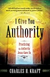 I Give You Authority, rev. and updated ed.: Practicing the Authority Jesus GaveUs