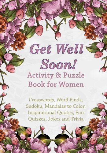 Get Well Soon! Activity & Puzzle Book for Women: Crosswords, Word Finds, Mandalas to Color, Sudoku, Inspirational Quotes, Quizes and Jokes (Get Well Soon Adult Activity Books) (Volume 2)