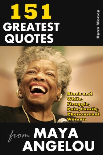 151 Greatest Quotes from Maya Angelou: Black and White, Struggle, Pain, Family, Phenomenal Woman (Success and Life Lessons from Famous People) (Volume 3)