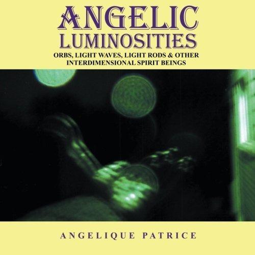 Angelic Luminosities: Orbs, Light Waves, Light Rods & Other Interdimensional Spirit Beings by Angelique Patrice (Angelique 1 Light)