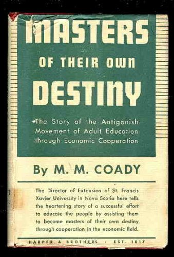 Masters of their own destiny;: The story of the Antigonish movement of adult education through economic cooperation