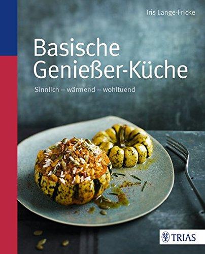 Basische Genießer-Küche: Sinnlich - wärmend - wohltuend