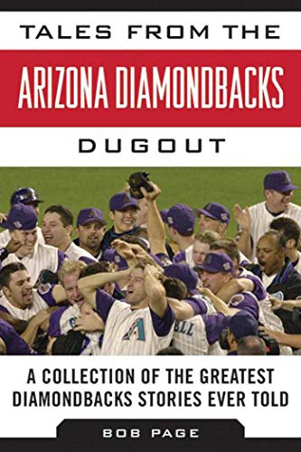 Tales from the Arizona Diamondbacks Dugout: A Collection of the Greatest Diamondbacks Stories Ever Told (Tales from the Team)
