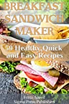 BREAKFAST SANDWICH MAKER: 50 BREAKFAST HEALTHY,QUICK AND EASY RECIPES THAT CAN EASILY BE MADE IN A SANDWICH MAKER