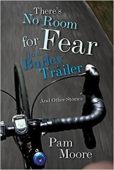 Book There's No Room for Fear in a Burley Trailer: And Other Stories by Pam Moore (2016-06-01)