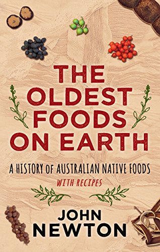The Oldest Foods on Earth: A History of Australian Native Foods with Recipes