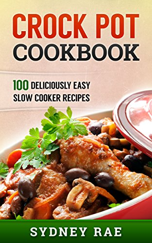 Crock Pot Cookbook: 100 Deliciously Easy Slow Cooker Recipes ()