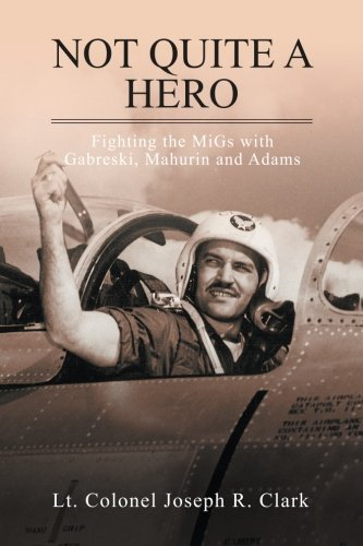Mig 15 Sabre - Not Quite a Hero: Fighting the MiGs with Gabreski, Mahurin and Adams