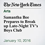 Samantha Bee Prepares to Break up Late-Night TV's Boys Club | Dave Itzkoff