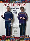 30 Slippers to Knit and Felt: Fabulous Projects You Can Make, Wear and Share