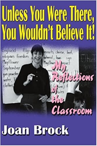 Unless You Were There, You Wouldnt Believe It!: My Reflections of the Classroom