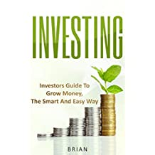Investing: Investors Guide To Grow Money, The Smart and Easy Way