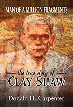 Man of a Million Fragments: The True Story of Clay Shaw by [Carpenter, Donald H.]