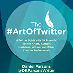 The #ArtOfTwitter: A Twitter Guide with 114 Powerful Tips for Artists, Authors, Musicians, Writers, and Other Creative Professionals | Daniel Parsons