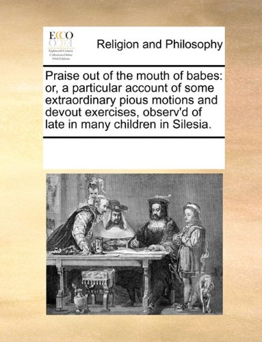 Praise out of the mouth of babes: or, a particular account of some extraordinary pious motions and devout exercises, obs