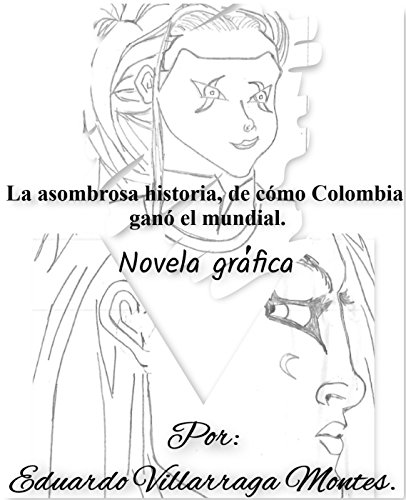 La asombrosa historia, de cómo Colombia ganó el mundial. (Novela Gráfica): Dedicada al fútbol y una sátira social de la complejidad de las pasiones humanas. (Spanish Edition)