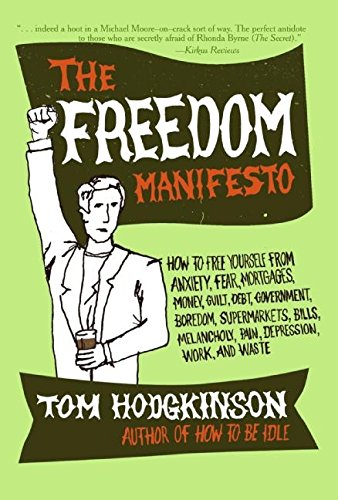 The Freedom Manifesto: How to Free Yourself from Anxiety, Fear, Mortgages, Money, Guilt, Debt, Government, Boredom, Supermarkets, Bills, Melancholy, Pain, Depression, Work, and Waste: Tom Hodgkinson:...