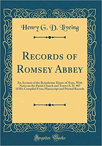 Records of Romsey Abbey: An Account of the Benedictine House of Nuns, With Notes on the Parish Church and Town (A. D. 907 1558); Compiled From Manuscript and Printed Records (Classic Reprint)