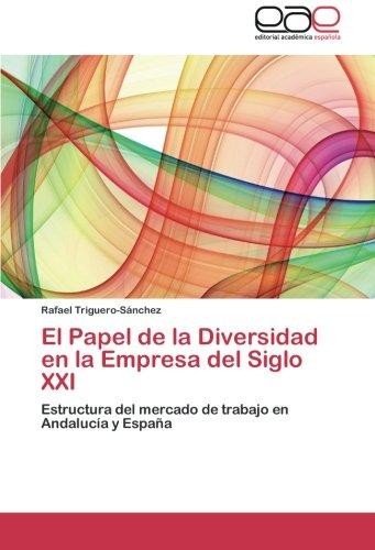 El Papel De La Diversidad En La Empresa Del Siglo XXI: Estructura Del Mercado De Trabajo En Andalucía Y España (Spanish Edition)