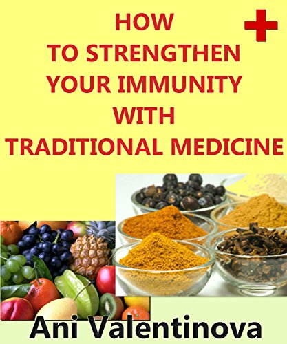 How To Strengthen Your Immunity With Traditional Medicine: Easy Ways To Strengthen The Immune System. Recipes For Immune System by [Valentinova, Ani]