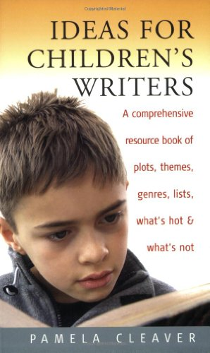 Ideas for Children's Writers: A Comprehensive Resource Book of Plots, Themes, Genres, Lists, What's Hot & What's Not - Pamela Cleaver