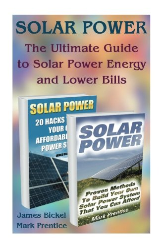 Solar Power:  The Ultimate Guide to Solar Power Energy and Lower Bills: (Off Grid Solar Power Systems, Home Solar Power System) (Living Off Grid, Wind And Solar Power Systems)