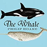 The Whale: In Search of the Giants of the Sea | Philip Hoare