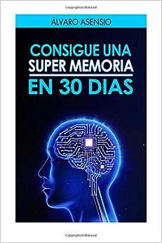 Consigue Una Super Memoria en 30 dias: Secretos y claves para recordarlo todo
