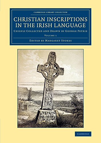 Christian Inscriptions in the Irish Language: Chiefly Collected and Drawn by George Petrie (Cambridge Library Collection - Archaeology) (Volume 1) by Cambridge University Press
