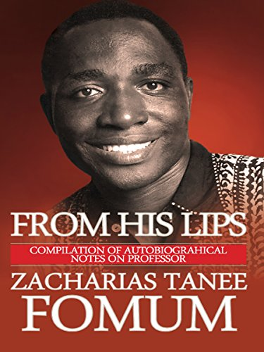 From His Lips: Compilation of Autobiographical Notes on Professor Zacharias Tanee Fomum (His Lips)