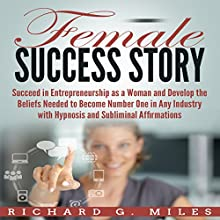 Female Success Story: Succeed in Entrepreneurship as a Woman and Develop the Beliefs Needed to Become Number One in Any Industry with Hypnosis and Subliminal Affirmations Speech by Richard G. Miles Narrated by Infinity Productions