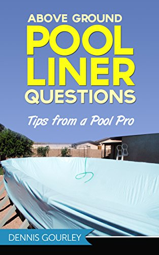Above Ground Swimming Pool Installation - Above Ground Pool Liner Questions: Tips From a Pool Pro (Above Ground Swimming Pools Book 2)