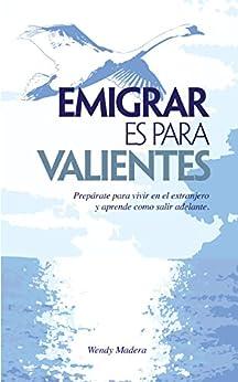 Emigrar es para Valientes: Prepárate para vivir en el extranjero y aprende como salir adelante de [Madera, Wendy]