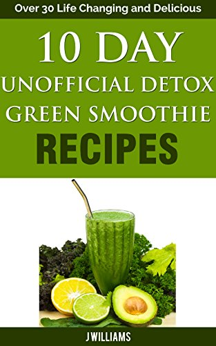 10 Day Unofficial Detox Green Smoothie Recipe Book: Over 30 Life Changing and Delicious Recipes (30 Day 10 Pound Weight Loss Challenge)
