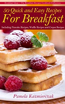 50 Quick and Easy Recipes For Breakfast – Including Pancake Recipes, Waffle Recipes and Crepes Recipes (Breakfast Ideas - The Breakfast Recipes Cookbook Collection 2) by [Kazmierczak, Pamela]