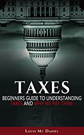 Taxes: Taxes Beginners Guide To Understanding Taxes And Why We Pay Them (llc,s-corp,c-corp, Taxation Book 2)