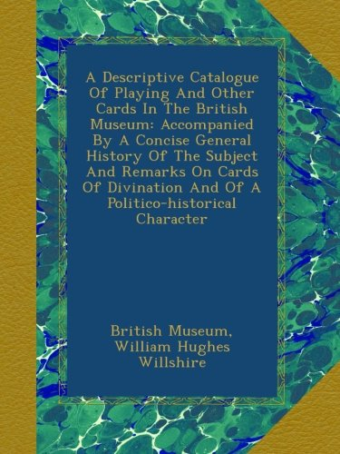 A Descriptive Catalogue Of Playing And Other Cards In The British Museum: Accompanied By A Concise General History Of The Subject And Remarks On Cards ... And Of A Politico-historical Character pdf