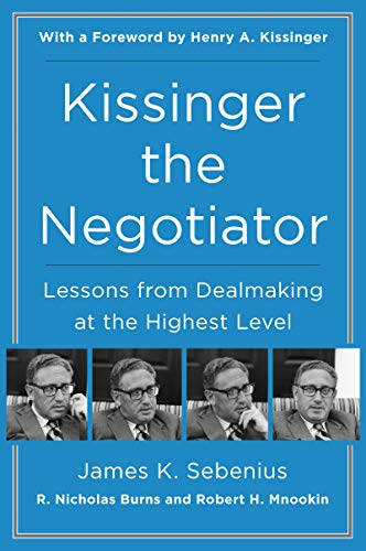 Kissinger the Negotiator: Lessons from Dealmaking at the Highest Level by James K Sebenius, R. Nicholas Burns, Robert H. Mnookin